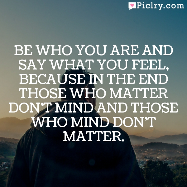 Be who you are and say what you feel, because in the end those who matter don't mind and those who mind don't matter.