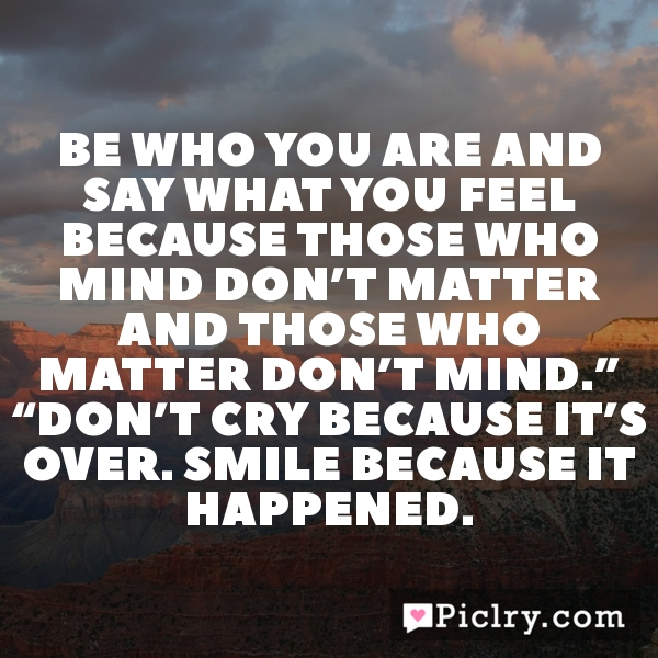 """Be who you are and say what you feel because those who mind don't matter and those who matter don't mind."""" """"Don't cry because it's over. Smile because it happened."""