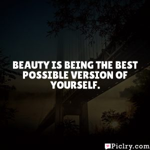 Beauty is being the best possible version of yourself.