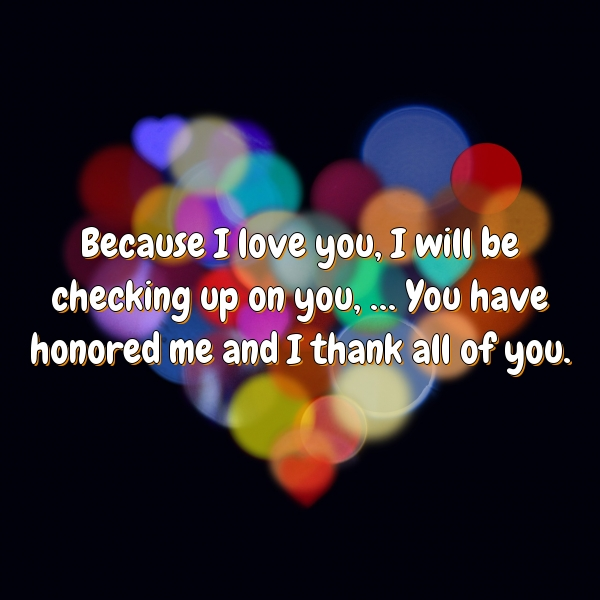 Because I love you, I will be checking up on you, … You have honored me and I thank all of you.