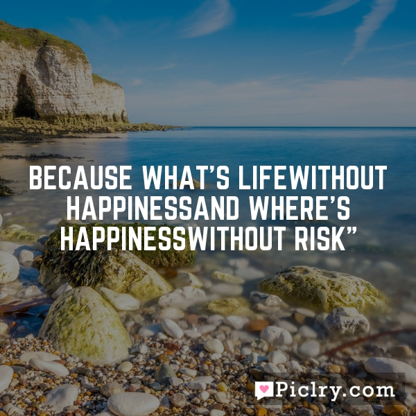 Because what's lifeWithout happinessAnd where's happinessWithout risk""