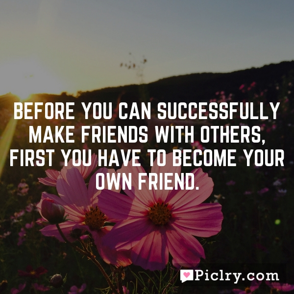 Before you can successfully make friends with others, first you have to become your own friend.