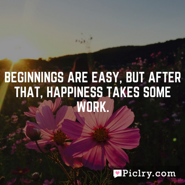 Beginnings are easy, but after that, happiness takes some work.