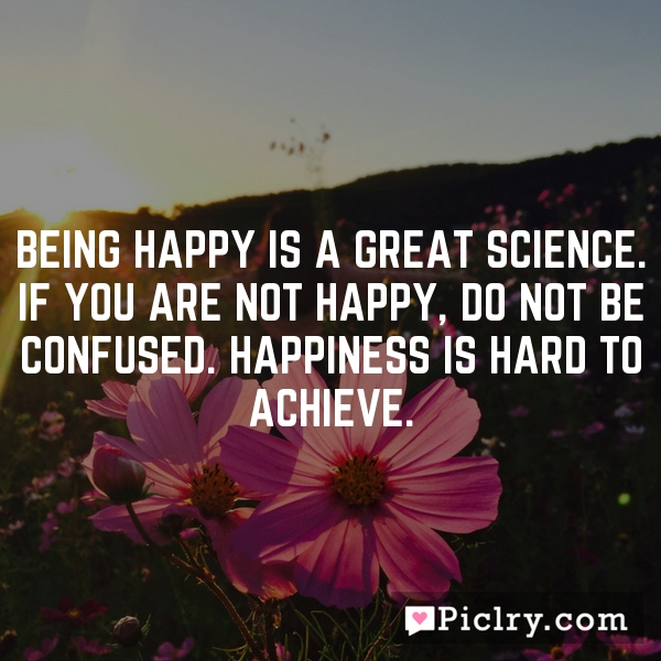 Being happy is a great science. If you are not happy, do not be confused. Happiness is hard to achieve.