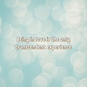 Being in love is the only transcendent experience