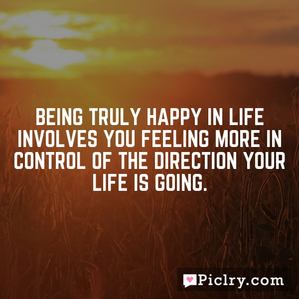 Being truly happy in life involves you feeling more in control of the direction your life is going.