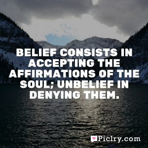 Belief consists in accepting the affirmations of the soul; unbelief in denying them.