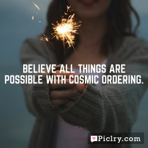 Believe all things are possible With Cosmic Ordering.