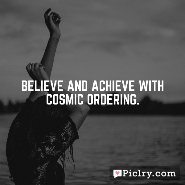 Believe and achieve with Cosmic Ordering.