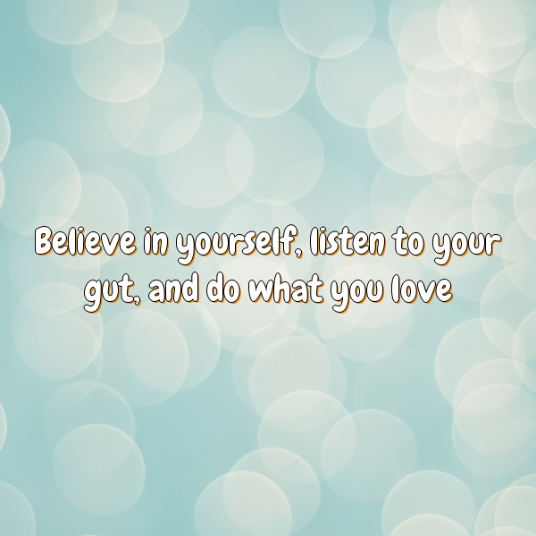 Believe in yourself, listen to your gut, and do what you love