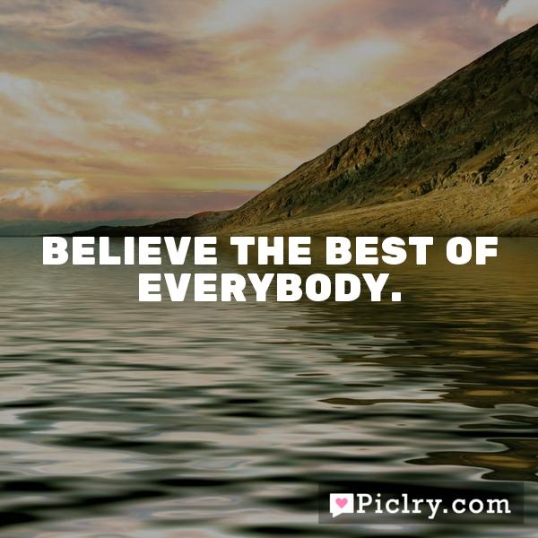 Believe the best of everybody.