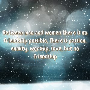 Between men and women there is no friendship possible. There is passion, enmity, worship, love, but no friendship