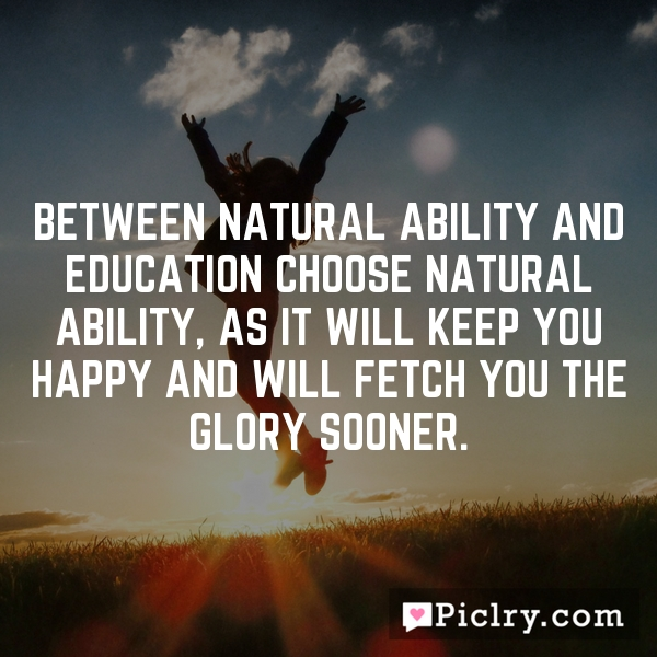 Between natural ability and education choose natural ability, as it will keep you happy and will fetch you the glory sooner.