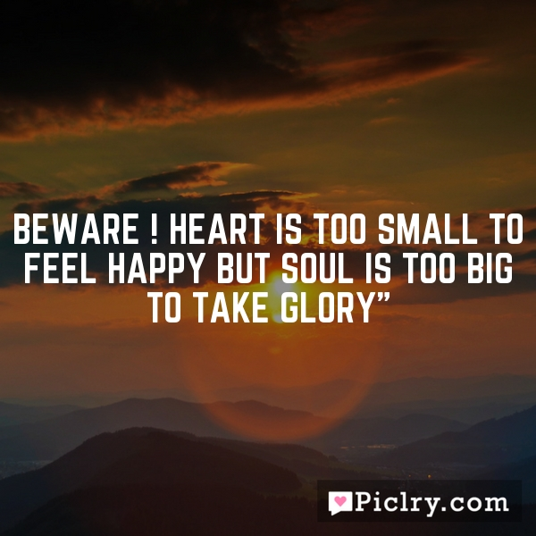 Beware ! Heart is too small to feel happy but soul is too big to take glory""