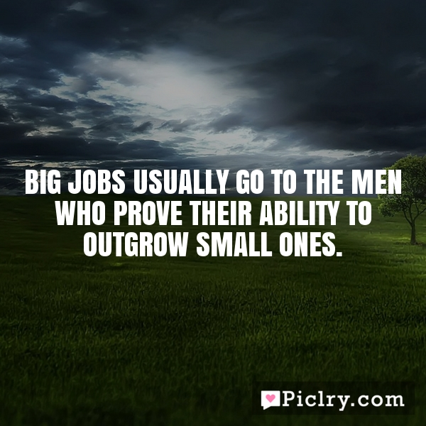 Big jobs usually go to the men who prove their ability to outgrow small ones.