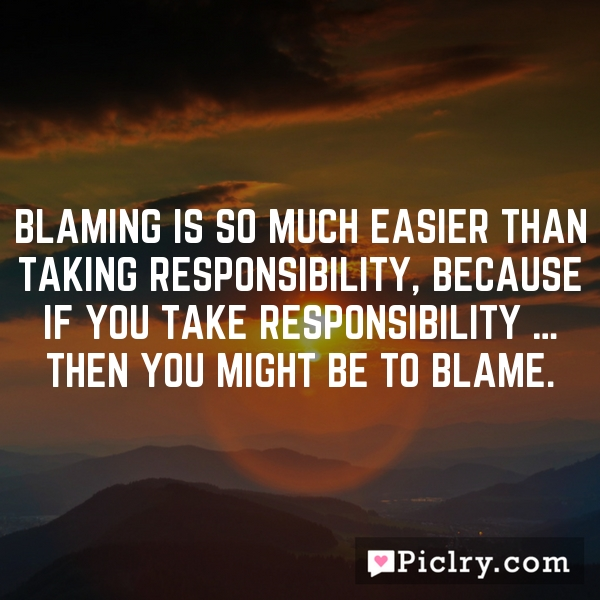 Blaming is so much easier than taking responsibility, because if you take responsibility … then you might be to blame.