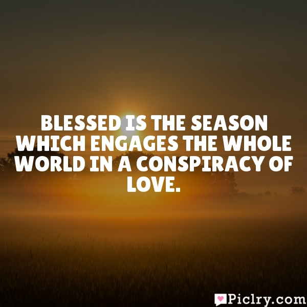 Blessed is the season which engages the whole world in a conspiracy of love.
