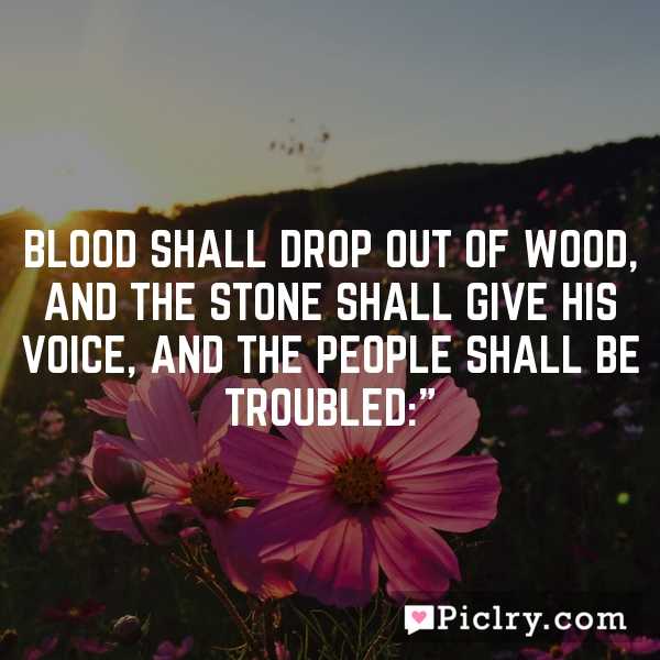 Blood shall drop out of wood, and the stone shall give his voice, and the people shall be troubled:""