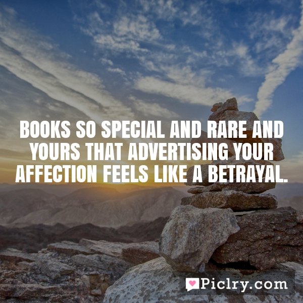 Books so special and rare and yours that advertising your affection feels like a betrayal.