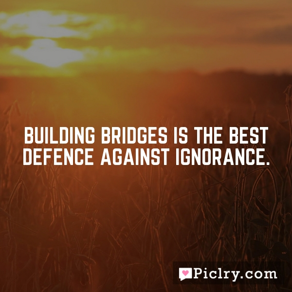 Building bridges is the best defence against ignorance.