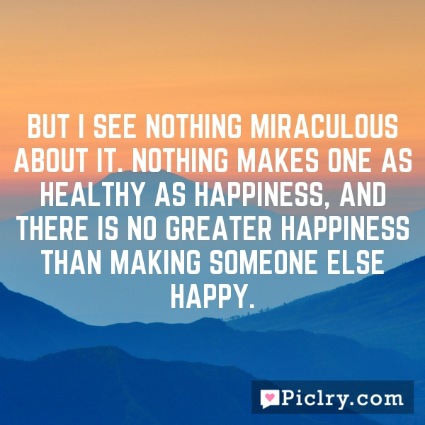 But I see nothing miraculous about it. Nothing makes one as healthy as happiness, and there is no greater happiness than making someone else happy.