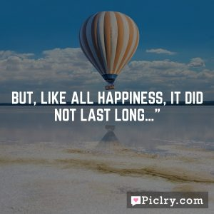 But, like all happiness, it did not last long…""