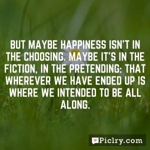 But maybe happiness isn't in the choosing. Maybe it's in the fiction, in the pretending: that wherever we have ended up is where we intended to be all along.
