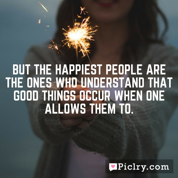 But the happiest people are the ones who understand that good things occur when one allows them to.