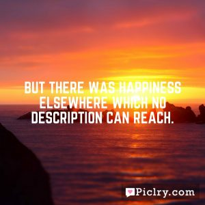 But there was happiness elsewhere which no description can reach.