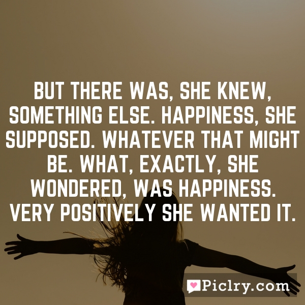 But there was, she knew, something else. Happiness, she supposed. Whatever that might be. What, exactly, she wondered, was happiness. Very positively she wanted it.