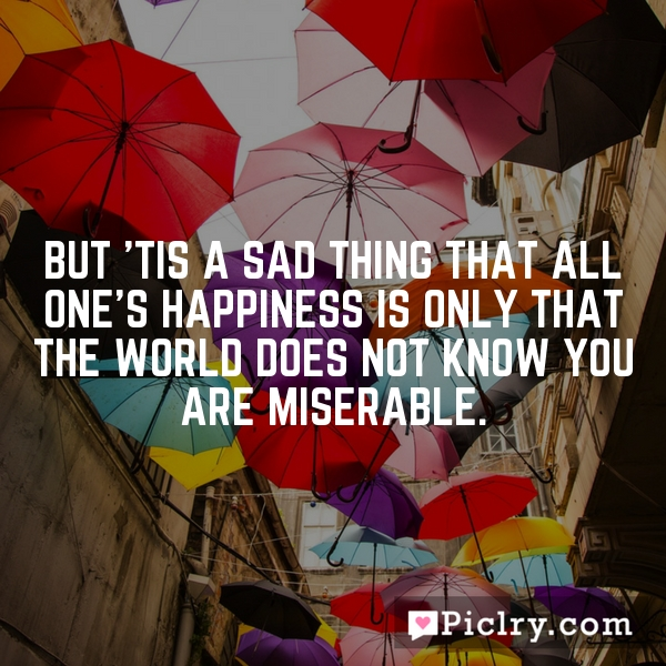 But 'tis a sad thing that all one's happiness is only that the world does not know you are miserable.