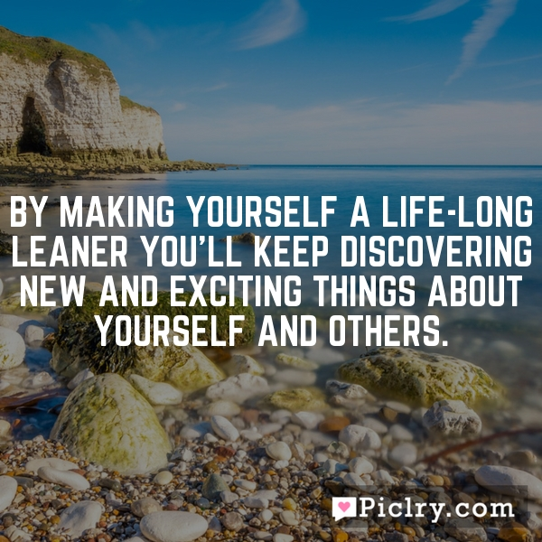 By making yourself a life-long leaner you'll keep discovering new and exciting things about yourself and others.