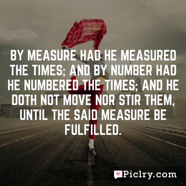 By measure had he measured the times; and by number had he numbered the times; and he doth not move nor stir them, until the said measure be fulfilled.