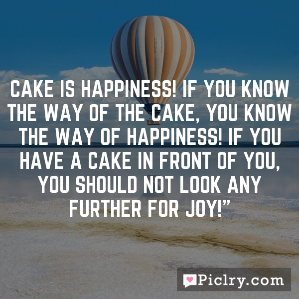 Cake is happiness! If you know the way of the cake, you know the way of happiness! If you have a cake in front of you, you should not look any further for joy!""