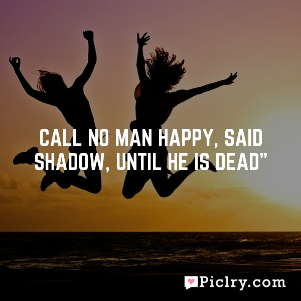 Call no man happy, said Shadow, until he is dead""
