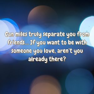 Can miles truly separate you from friends… If you want to be with someone you love, aren't you already there?