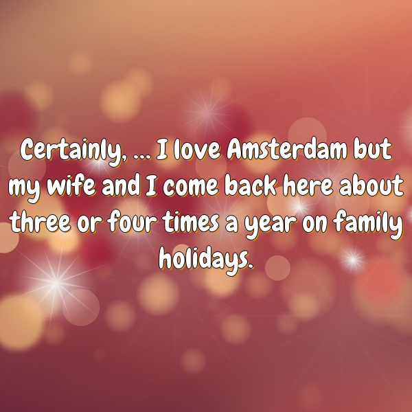 Certainly, … I love Amsterdam but my wife and I come back here about three or four times a year on family holidays.