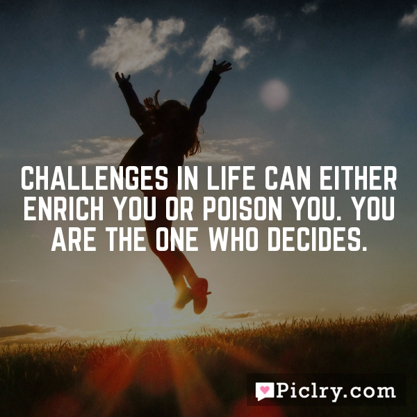 Challenges in life can either enrich you or poison you. You are the one who decides.