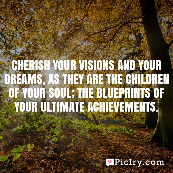 Cherish your visions and your dreams, as they are the children of your soul; the blueprints of your ultimate achievements.