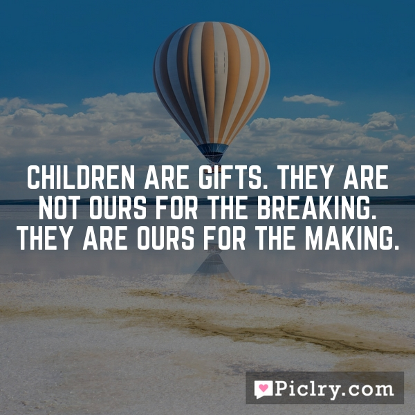 Children are gifts. They are not ours for the breaking. They are ours for the making.