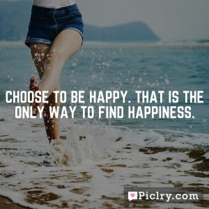Choose to be happy. That is the only way to find happiness.