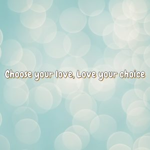 Choose your love, Love your choice