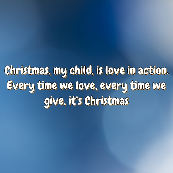 Christmas, my child, is love in action. Every time we love, every time we give, it's Christmas