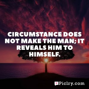 Circumstance does not make the man; it reveals him to himself.