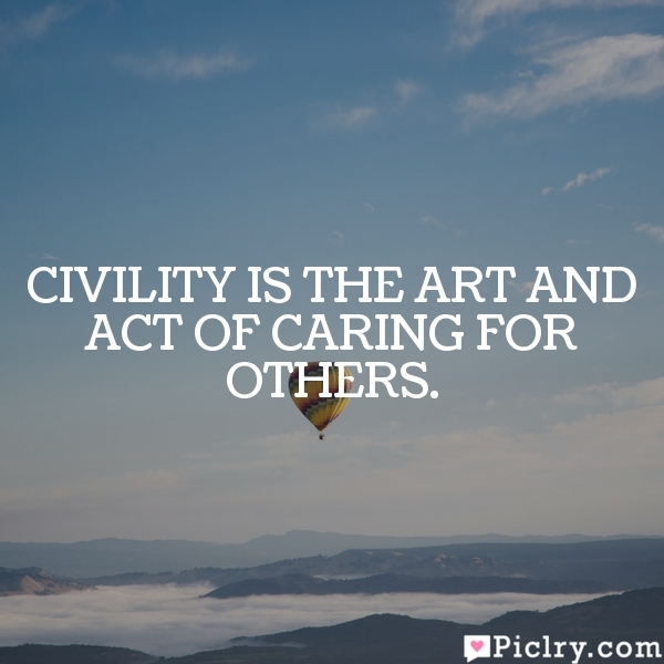Civility is the art and act of caring for others.