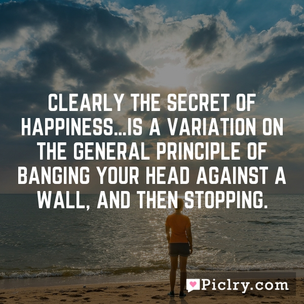Clearly the secret of happiness…is a variation on the general principle of banging your head against a wall, and then stopping.