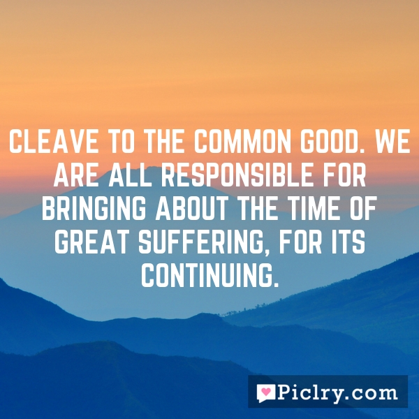 Cleave to the common good. We are all responsible for bringing about the time of great suffering, for its continuing.