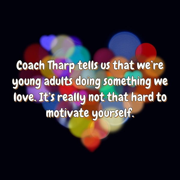 Coach Tharp tells us that we're young adults doing something we love. It's really not that hard to motivate yourself.