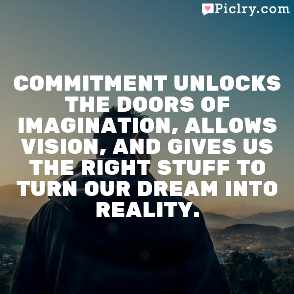 Commitment unlocks the doors of imagination, allows vision, and gives us the right stuff to turn our dream into reality.