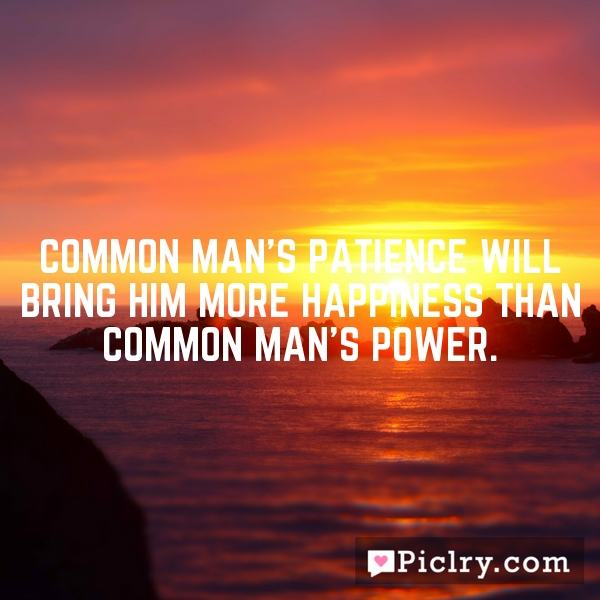 Common man's patience will bring him more happiness than common man's power.